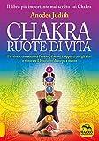 Chakra ruote di vita. Per vivere con serenità l'amore il sesso i rapporti con gli altri e ritrovare il benessere di corpo e mente