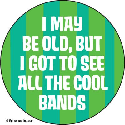 I may be old, but I got to see all the cool bands. - ROUND MAGNET