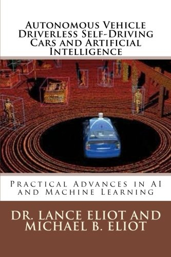 Autonomous Vehicle Driverless Self-Driving Cars and Artificial Intelligence: Practical Advances in AI and Machine Learning