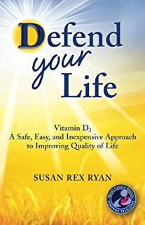 Defend Your Life: Vitamin D3 A Safe, Easy, and Inexpensive Approach to Improving Quality of Life