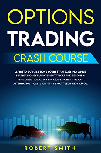 OPTIONS TRADING CRASH COURSE: LEARN TO EARN..IMPROVE YOURS STRATEGIES IN A WHILE, MASTER MONEY MANAGEMENT TRICKS & BECOME A PROFITABLE TRADER IN STOCKS AND FOREX FOR YOUR INCOME WITH THIS SMART GUIDE