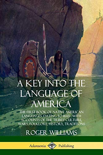 Compare Textbook Prices for A Key into the Language of America: The First Book of Native American Languages, Dating to 1643 - With Accounts of the Tribes' Culture, Wars, Folklore, History, Traditions  ISBN 9780359028610 by Williams, Roger