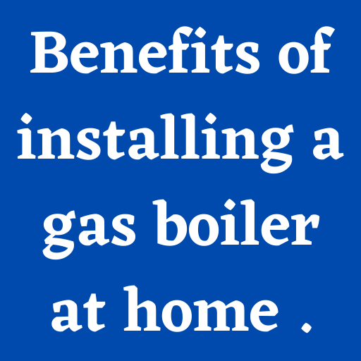 Benefits of installing a gas boiler at...