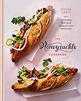 The Honeysuckle Cookbook: 100 Healthy, Feel-Good Recipes to Live Deliciously by [Dzung Lewis]