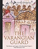 The Varangian Guard: The History and Legacy of the Byzantine Empire's Elite Mercenary Unit