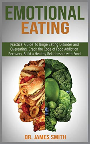 EMOTIONAL EATING: Practical Guide to Binge Eating Disorder and Overeating. Crack the Code of Food Addiction Recovery. Build a Healthy Relationship with Food.