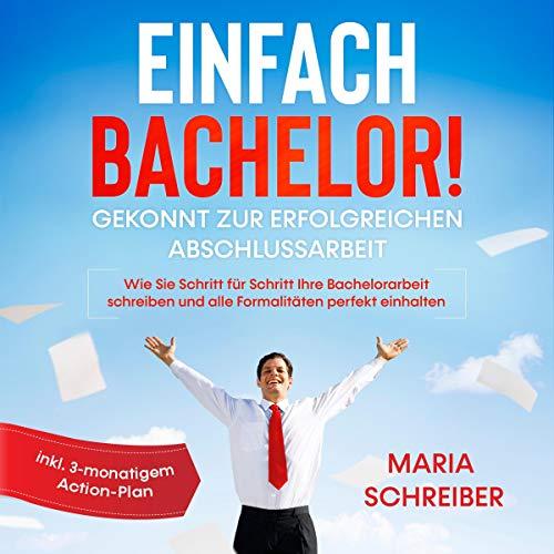 Einfach Bachelor!: Gekonnt zur erfolgreichen Abschlussarbeit - Wie Sie Schritt für Schritt Ihre Bachelorarbeit schreiben und alle Formalitäten perfekt einhalten - inkl. 3-monatigem Action-Plan