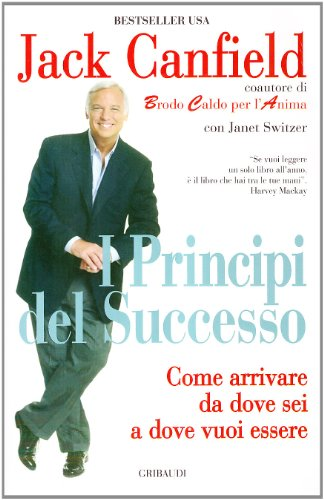 I principi del successo. Come arrivare da dove sei a dove vuoi essere