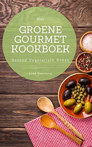 Het Groene Gourmet Kookboek: 100 Creatieve En Smaakvolle Vegetarische Keukens (Gezond Vegetarisch Koken)