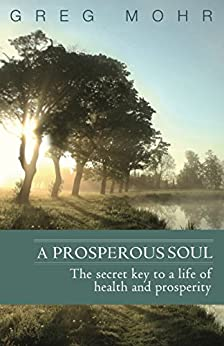 A Prosperous Soul: The Secret Key to a Life of Health and Prosperity by [Greg Mohr]