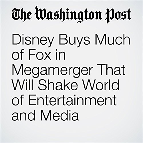 Disney Buys Much of Fox in Megamerger That Will Shake World of Entertainment and Media copertina