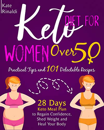 KETO DIET FOR WOMEN OVER 50: Practical Tips and 101 Delectable Recipes, 28 days Keto Meal Plan to Regain Confidence, Shed Weight and Heal Your Body