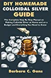 DIY Homemade Colloidal Silver Guide: The Complete Step By Step Manual on Making Colloidal Silver at Home and on a Budget and Everything You Need to Know