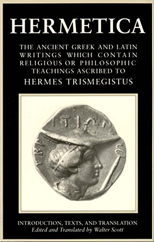 Hermetica Volume 1 Introduction, Texts, and Translation: The Ancient Greek and Latin Writings Which Contain Religious or Philosophic Teachings Ascribed to Hermes Trismegistus