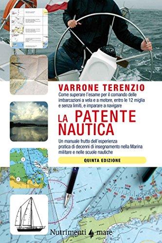 La patente nautica: Come superare l'esame per il comando delle imbarcazioni a vela e a motore, entro le 12 miglia e senza limiti, e imparare a navigare