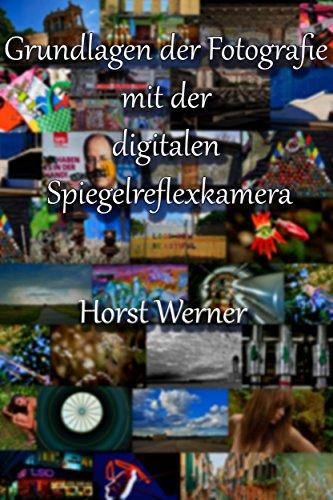 Grundlagen der Fotografie mit der digitalen Spiegelreflexkamera (Fotografieren lernen mit Horst Werner 1)