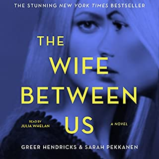The Wife Between Us                   By:                                                                                                                                 Greer Hendricks,                                                                                        Sarah Pekkanen                               Narrated by:                                                                                                                                 Julia Whelan                      Length: 11 hrs and 13 mins     24,496 ratings     Overall 4.3