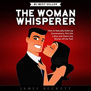 The Woman Whisperer     How to Naturally Strike Up Conversations, Flirt Like a Boss, and Charm Any Woman Off Her Feet              By:                                                                                                                                 James Beckett                               Narrated by:                                                                                                                                 Andrew Helbig                      Length: 1 hr and 19 mins     80 ratings     Overall 4.3