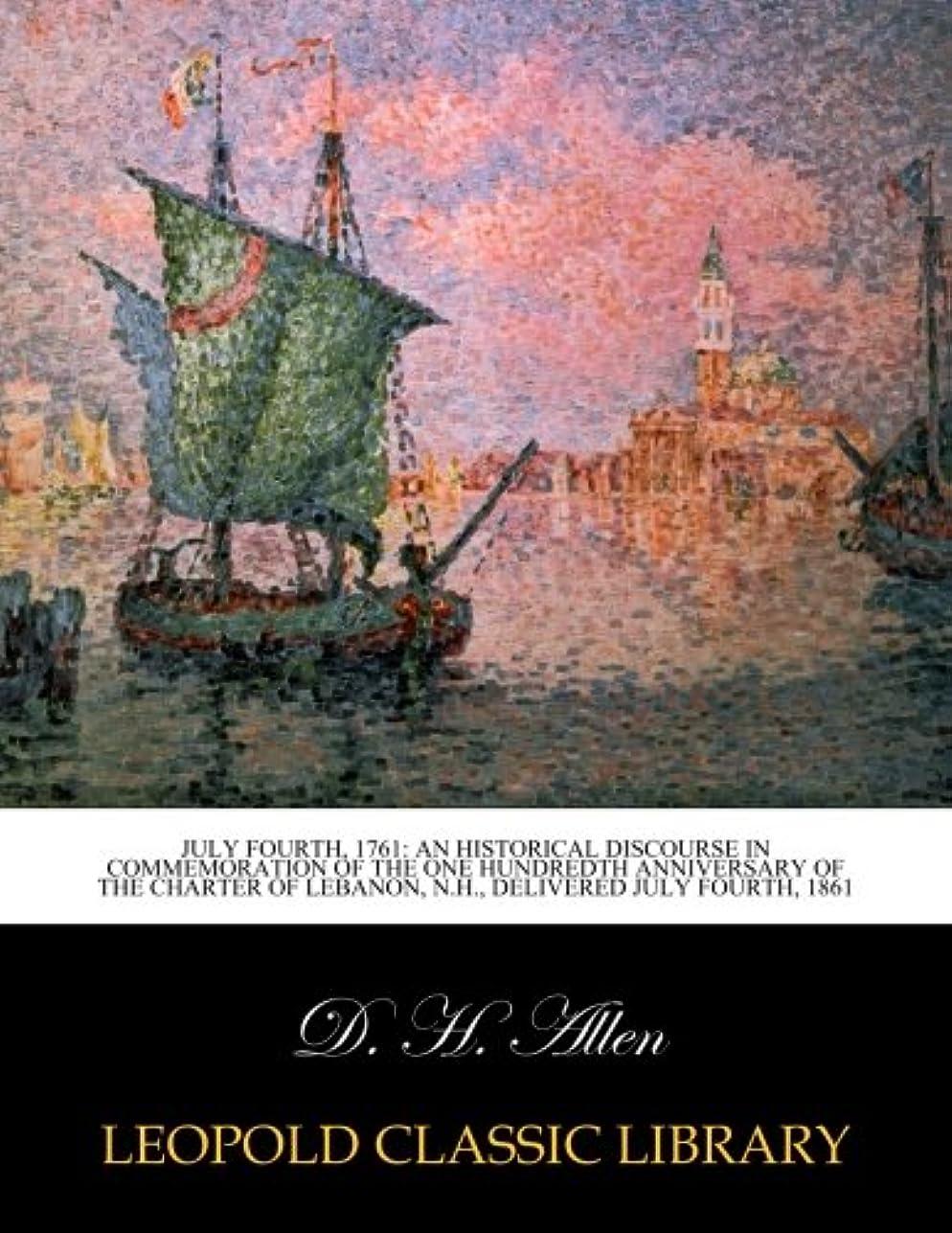 出版ダンス許されるJuly fourth, 1761: an historical discourse in commemoration of the one hundredth anniversary of the charter of Lebanon, N.H., delivered July fourth, 1861