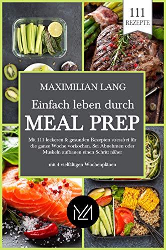 Einfach Leben durch Meal Prep: Mit 111 leckeren & gesunden Rezepten stressfrei für die ganze Woche vorkochen. Sei Abnehmen oder Muskeln aufbauen einen Schritt näher -mit 4 vielfältigen Wochenplänen