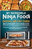 MY INCREDIBLE NINJA FOODI DIGITAL AIR FRY OVEN BEGINNER COOKBOOK: Amazing And Simple Recipes To Make Fast Family-Sized Meals With Your Ninja Oven (English Edition)