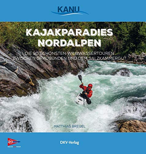Kajakparadies Nordalpen: Die 90 schönsten Wildwassertouren zwischen Graubünden und dem Salzkammergut