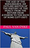 THE AGE OF THE RENAISSANCE. AN OUTLINE SKETCH OF THE HISTORY OF THE PAPACY FROM THE RETURN FROM AVIGNON TO THE SACK OF ROME (1377-1527) (English Edition)