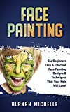 Face Painting: For Beginners Easy & Effective Face Painting Designs & Techniques That Your Kids Will Love! (English Edition)