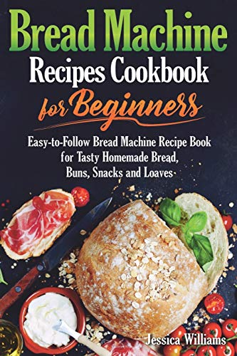 Bread Machine Recipes Cookbook for Beginners: Easy-to-Follow Bread Machine Recipe Book for Tasty Homemade Bread, Buns, Snacks and Loaves. (Homemade Bread Cookbook)
