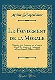 Le Fondement de la Morale - Mémoire Non Couronné Par La Société Royale Des Sciences de Danemark a Copenhague Le 30 Janvier 1840 (Classic Reprint) - Forgotten Books - 01/05/2018