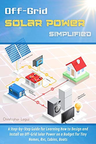 Off Grid Solar Power Simplified : A Step-by-Step Guide for Learning How to Design and Install an Off Grid Solar Power on a Budget for Tiny Homes, Rvs, Cabins, Boats