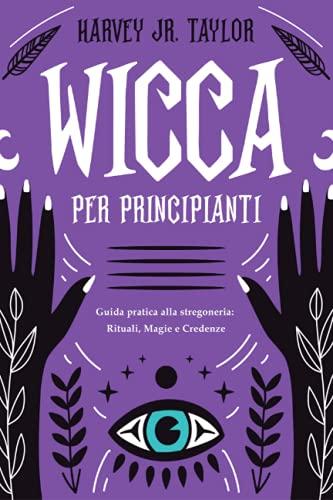 Wicca per Principianti: Guida Pratica alla Stregoneria: Rituali, Magia e Credenze