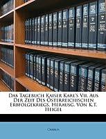 Das Tagebuch Kaiser Karl's VII, Aus Der Zeit Des Osterreichischen Erbfolgekriegs, Herausg. Von K.T. Heigel