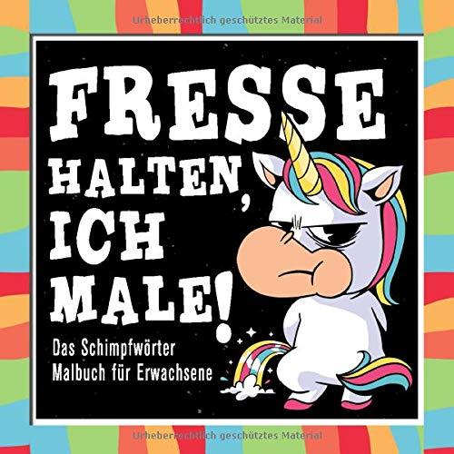 Fresse Halten Ich Male Das Schimpfwörter Malbuch für Erwachsene: Zur Entspannung gegen Stress Ein Muss für jeden Freund von Einhörner und Fluchwörtern.