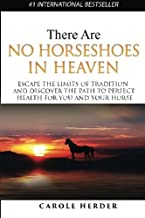 There are No Horseshoes in Heaven: Escape the Limits of Tradition and Discover the Path to Perfect Health for You and Your Horse
