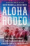 Aloha Rodeo: Three Hawaiian Cowboys, the World's Greatest Rodeo, and a Hidden History of t...