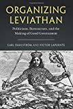 Organizing Leviathan: Politicians, Bureaucrats, and the Making of Good Government - Carl Dahlstrã¶M