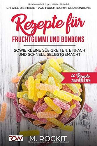 Rezepte für Fruchtgummi und Bonbons sowie kleine Süßigkeiten, einfach und schnell SELBSTGEMACHT.: Die MAGIE - von Fruchtgummi und Bonbons - 66 Rezepte zum Verlieben