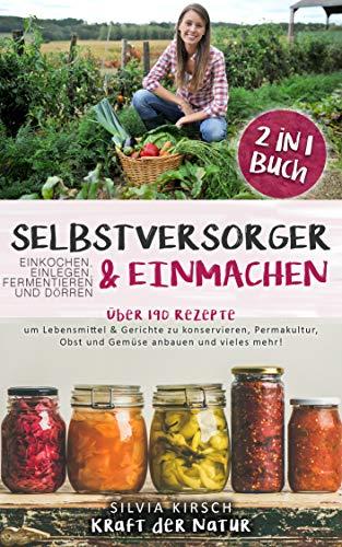 Selbstversorger & Einmachen, einkochen, einlegen, fermentieren und dörren 2 in 1 Buch: Über 190 Rezepte um Lebensmittel & Gerichte zu konservieren, Permakultur, Obst und Gemüse anbauen