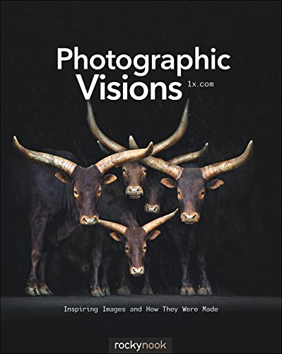 Photographic Visions: Inspiring Images and How They Were Made
