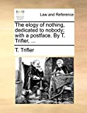 The elogy of nothing, dedicated to nobody; with a postface. By T. Trifler, ...