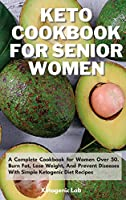 Keto Cookbook For Senior Women: A Complete Cookbook for Women Over 50. Burn Fat, Lose Weight, And Prevent Diseases With Simple Ketogenic Diet Recipes