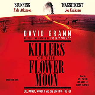 Killers of the Flower Moon     Oil, Money, Murder and the Birth of the FBI              By:                                                                                                                                 David Grann                               Narrated by:                                                                                                                                 Will Patton,                                                                                        Ann Marie Lee,                                                                                        Danny Campbell                      Length: 9 hrs and 4 mins     287 ratings     Overall 4.2