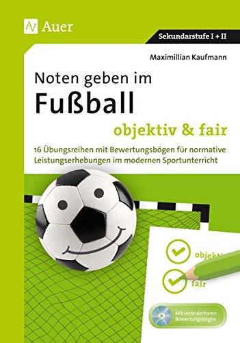 Noten geben im Fußball - objektiv & fair: 16 Übungsreihen mit Bewertungsbögen für normative Leistungserhebungen im modernen Sportunterricht (5. bis 13. Klasse)