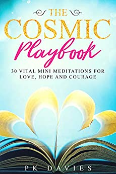 The Cosmic Playbook: 30 Vital Mini Meditations For Love, Hope and Courage by [P.K. Davies]