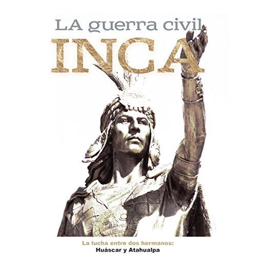 La Guerra Civil Inca: La lucha entre dos hermanos Huáscar y Atahualpa [The Inca Civil War: The Struggle Between Two Brothers, Huascar and Atahualpa] audiobook cover art