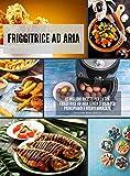Friggitrice ad Aria: Le migliori ricette per la tua friggitrice ad aria senza sforzo per principianti e utenti avanzati.