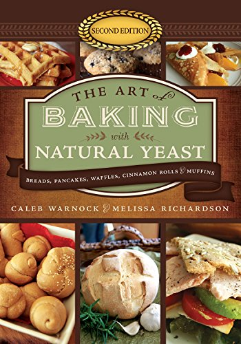 The Art of Baking With Natural Yeast: Breads, Pancakes, Waffles, Cinnamon Rolls & Muffins