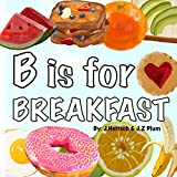 B is for BREAKFAST: A colorful ABC book of fun breakfast foods...
