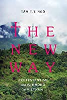 The New Way: Protestantism and the Hmong in Vietnam (Critical Dialogues in Southeast Asian Studies)